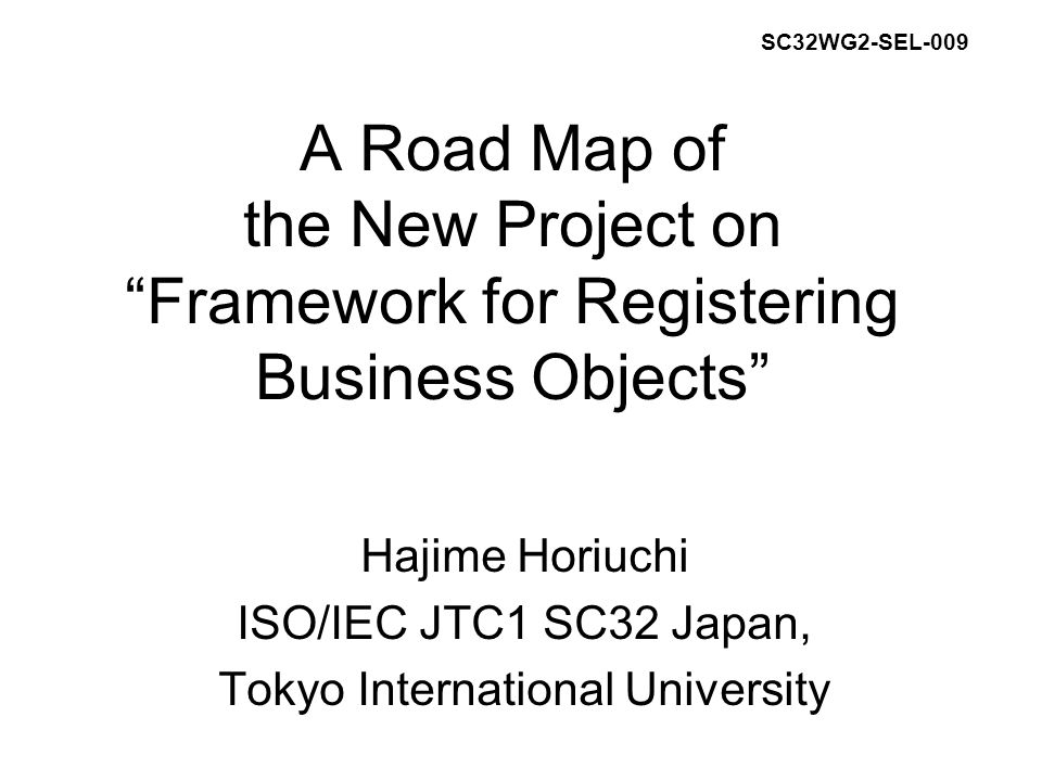 A Road Map of the New Project on Framework for Registering Business Objects Hajime Horiuchi ISO/IEC JTC1 SC32 Japan, Tokyo International University SC32WG2-SEL-009