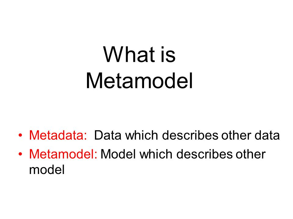 What is Metamodel Metadata: Data which describes other data Metamodel: Model which describes other model