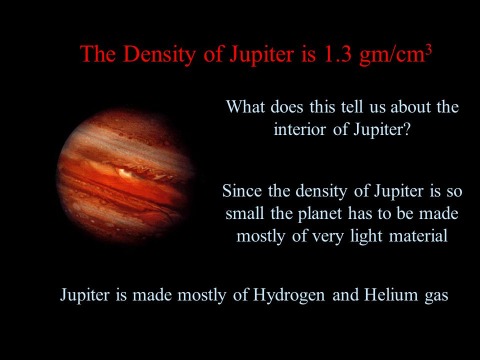The Density of Jupiter is 1.3 gm/cm 3 What does this tell us about the interior of Jupiter.