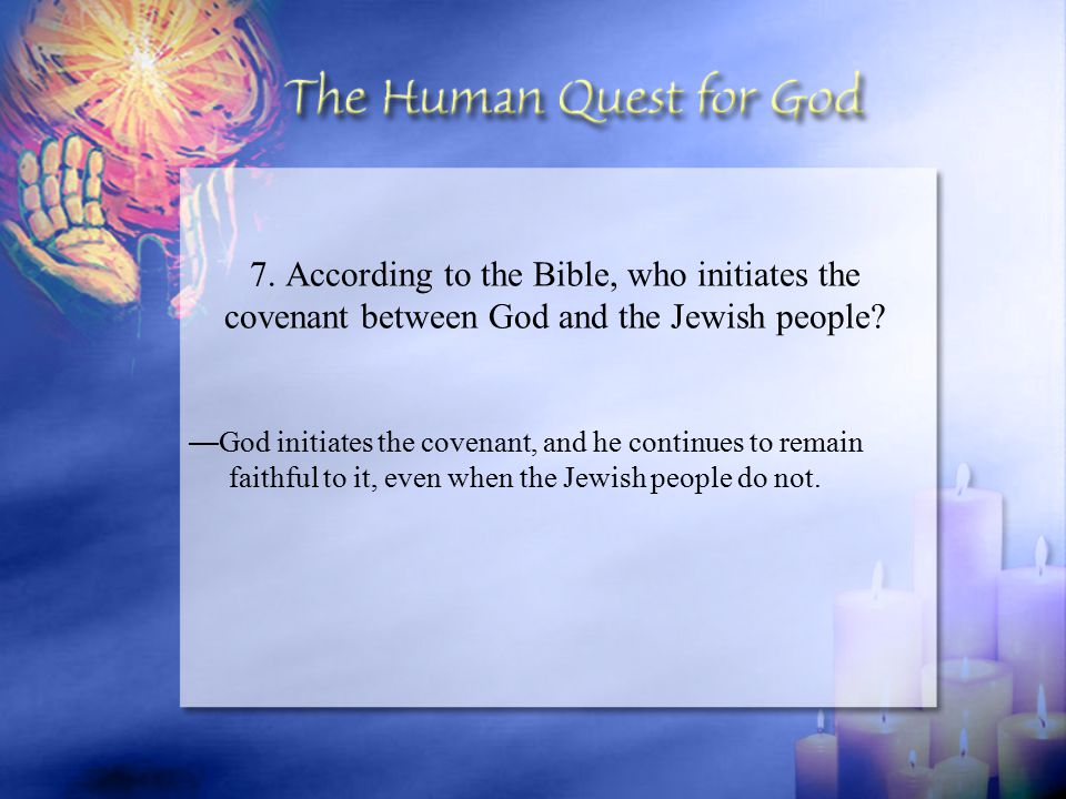 — God initiates the covenant, and he continues to remain faithful to it, even when the Jewish people do not.