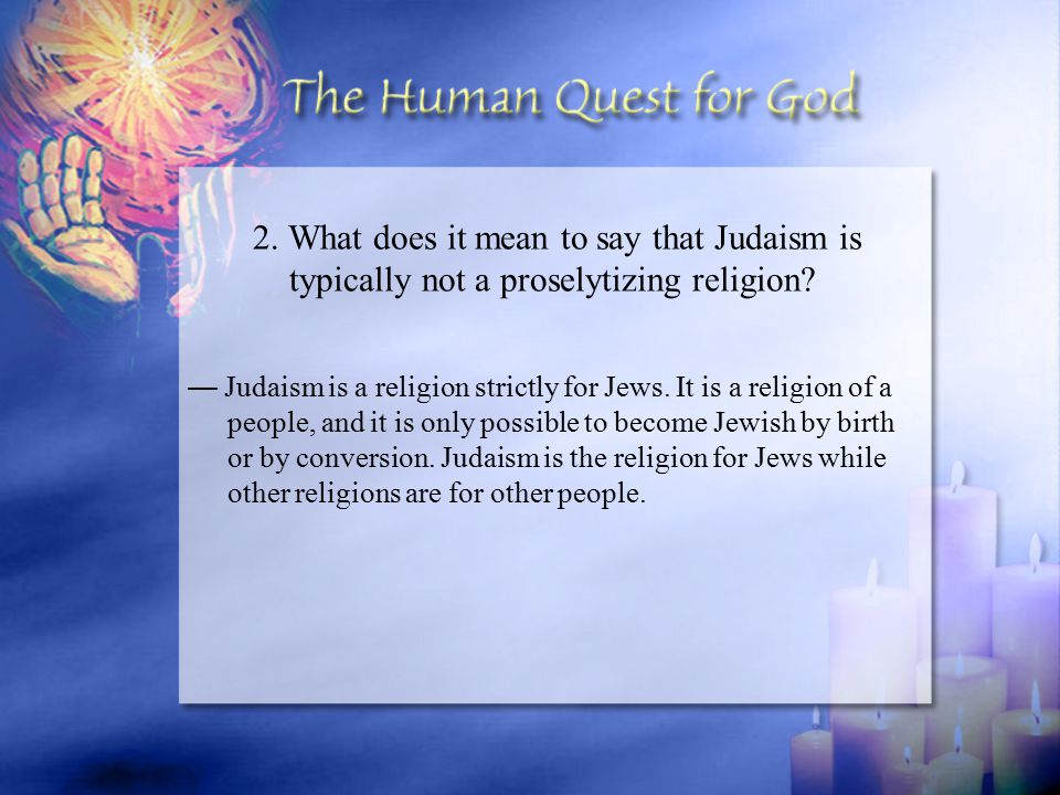 — Judaism is a religion strictly for Jews. It is a religion of a people, and it is only possible to become Jewish by birth or by conversion. Judaism i