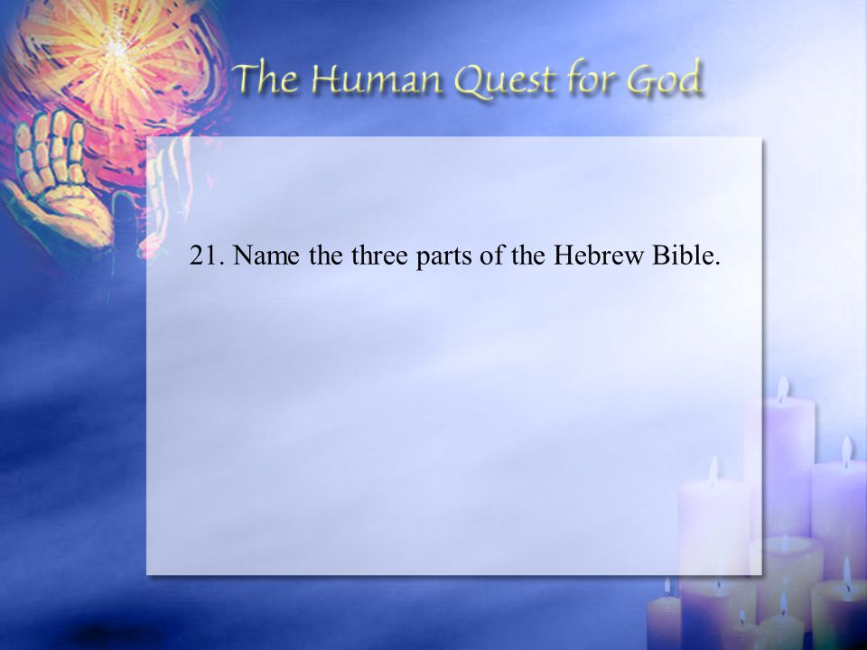 21. Name the three parts of the Hebrew Bible.