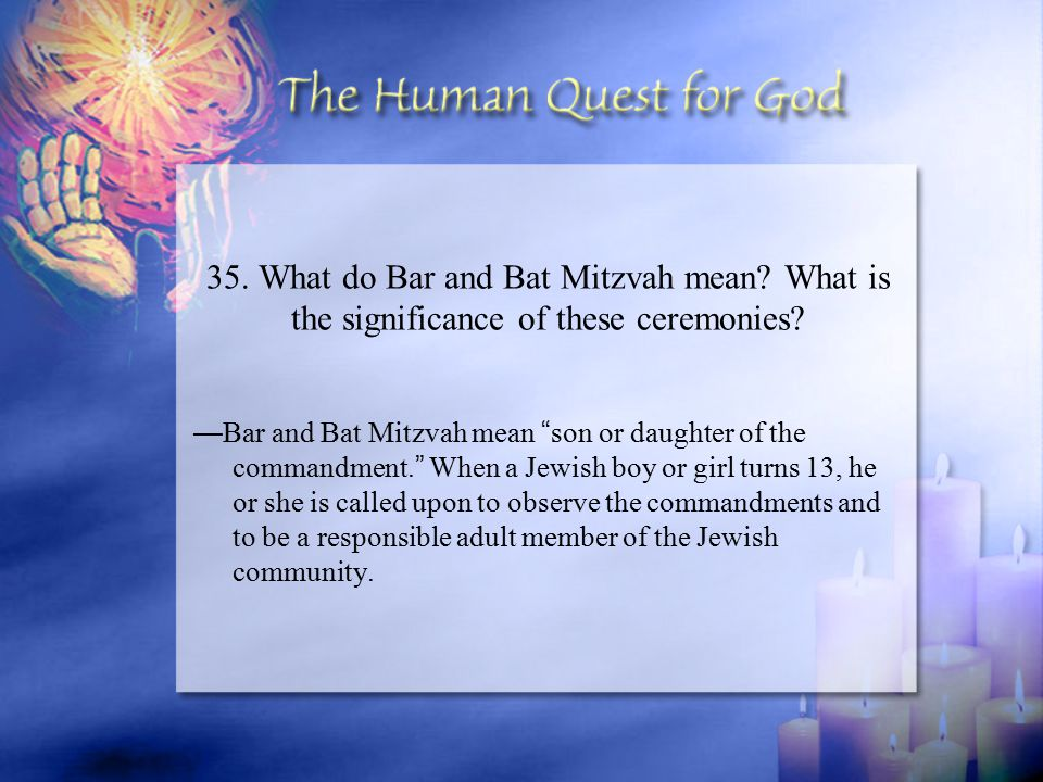 "— Bar and Bat Mitzvah mean "" son or daughter of the commandment. "" When a Jewish boy or girl turns 13, he or she is called upon to observe the command"