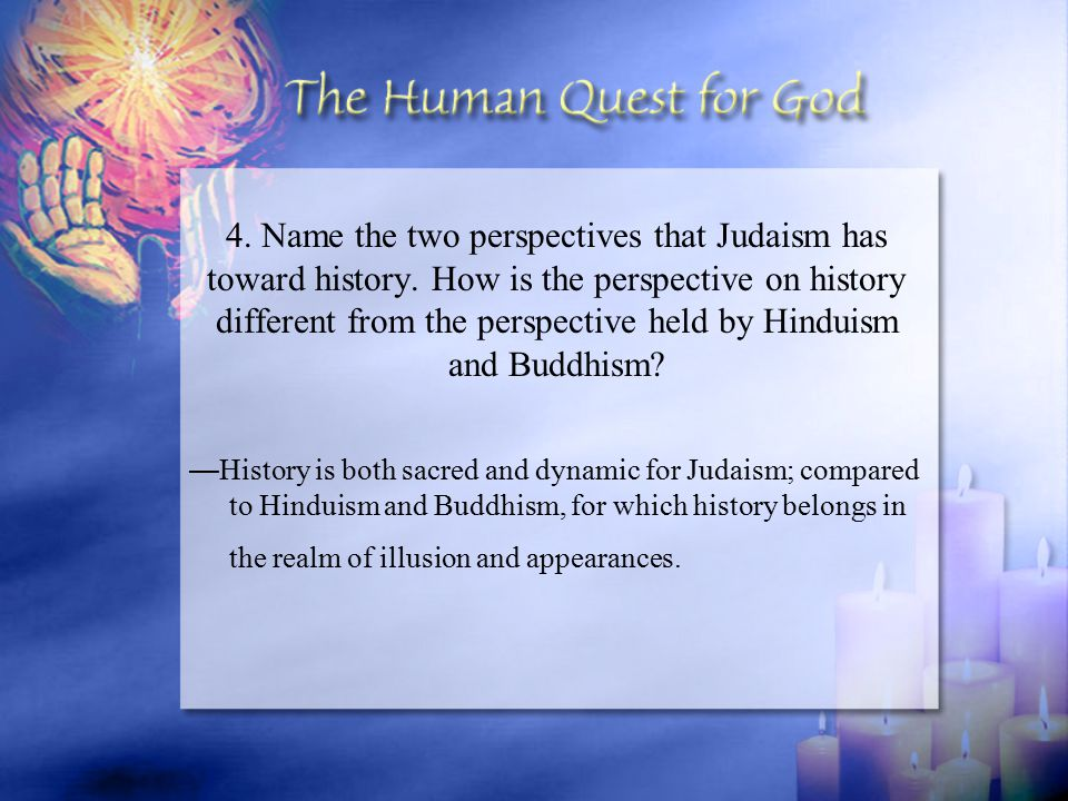 — History is both sacred and dynamic for Judaism; compared to Hinduism and Buddhism, for which history belongs in the realm of illusion and appearance
