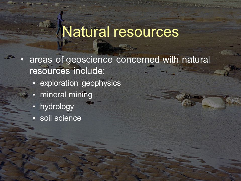 Natural resources areas of geoscience concerned with natural resources include: exploration geophysics mineral mining hydrology soil science