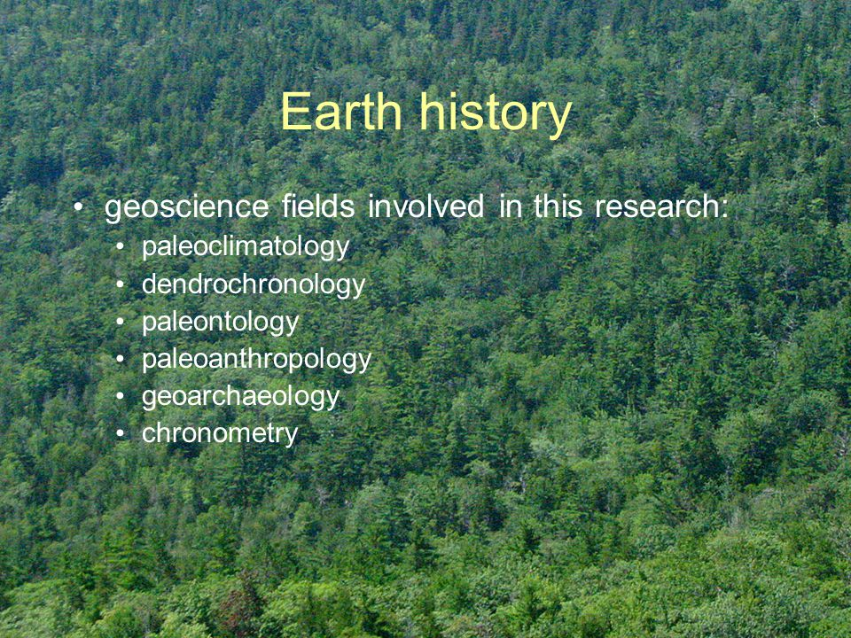 Earth history geoscience fields involved in this research: paleoclimatology dendrochronology paleontology paleoanthropology geoarchaeology chronometry