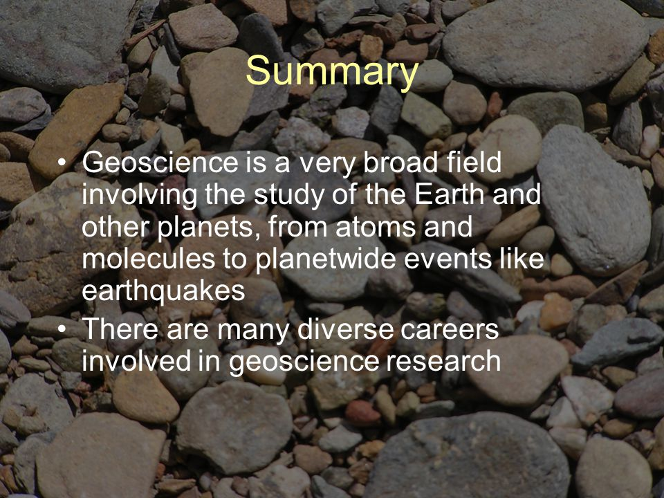 Summary Geoscience is a very broad field involving the study of the Earth and other planets, from atoms and molecules to planetwide events like earthquakes There are many diverse careers involved in geoscience research