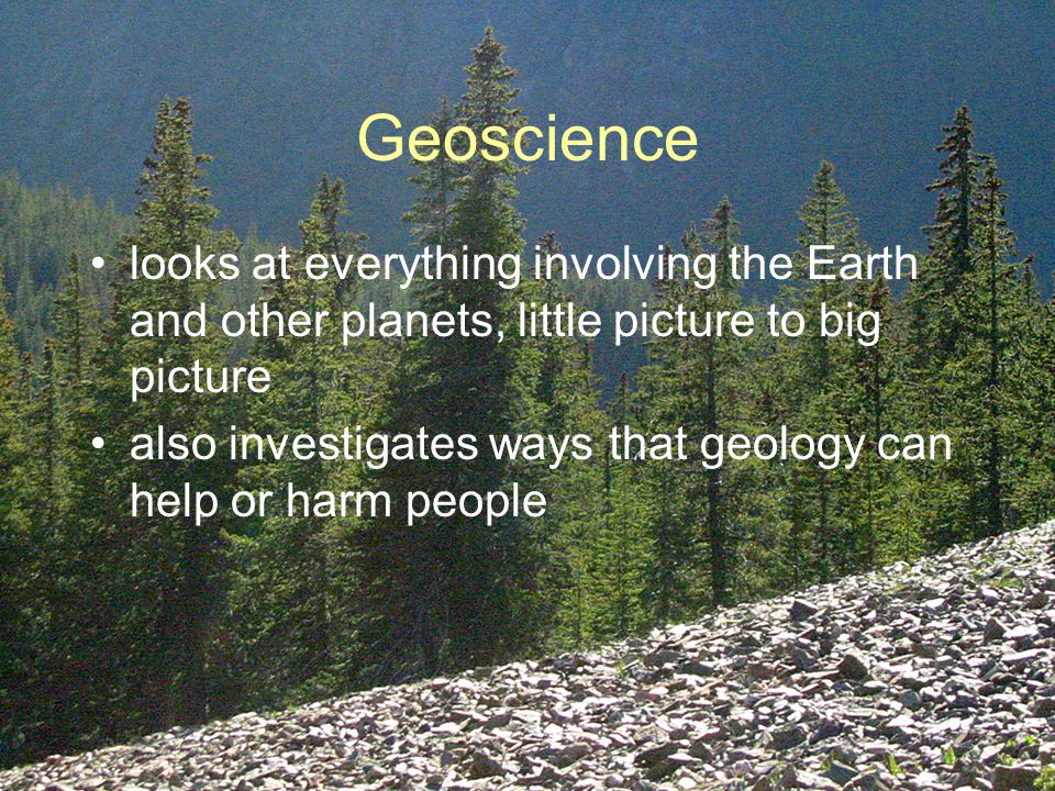 Geoscience looks at everything involving the Earth and other planets, little picture to big picture also investigates ways that geology can help or harm people