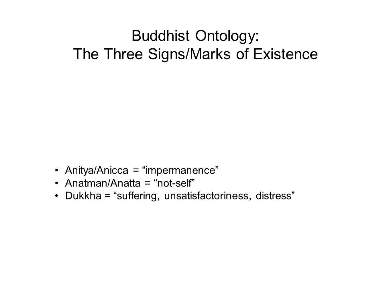 The Four Noble Truths Dukkha (= suffering, unsatisfactoriness, distress) The Cause of Dukkha (= thirst, craving, attachment, excessive desire) The Cessation of Dukkha (= Nirvana/Nibbana, blowing out ) The Way leading to the Cessation of Dukkha (= The Noble Eightfold Path)