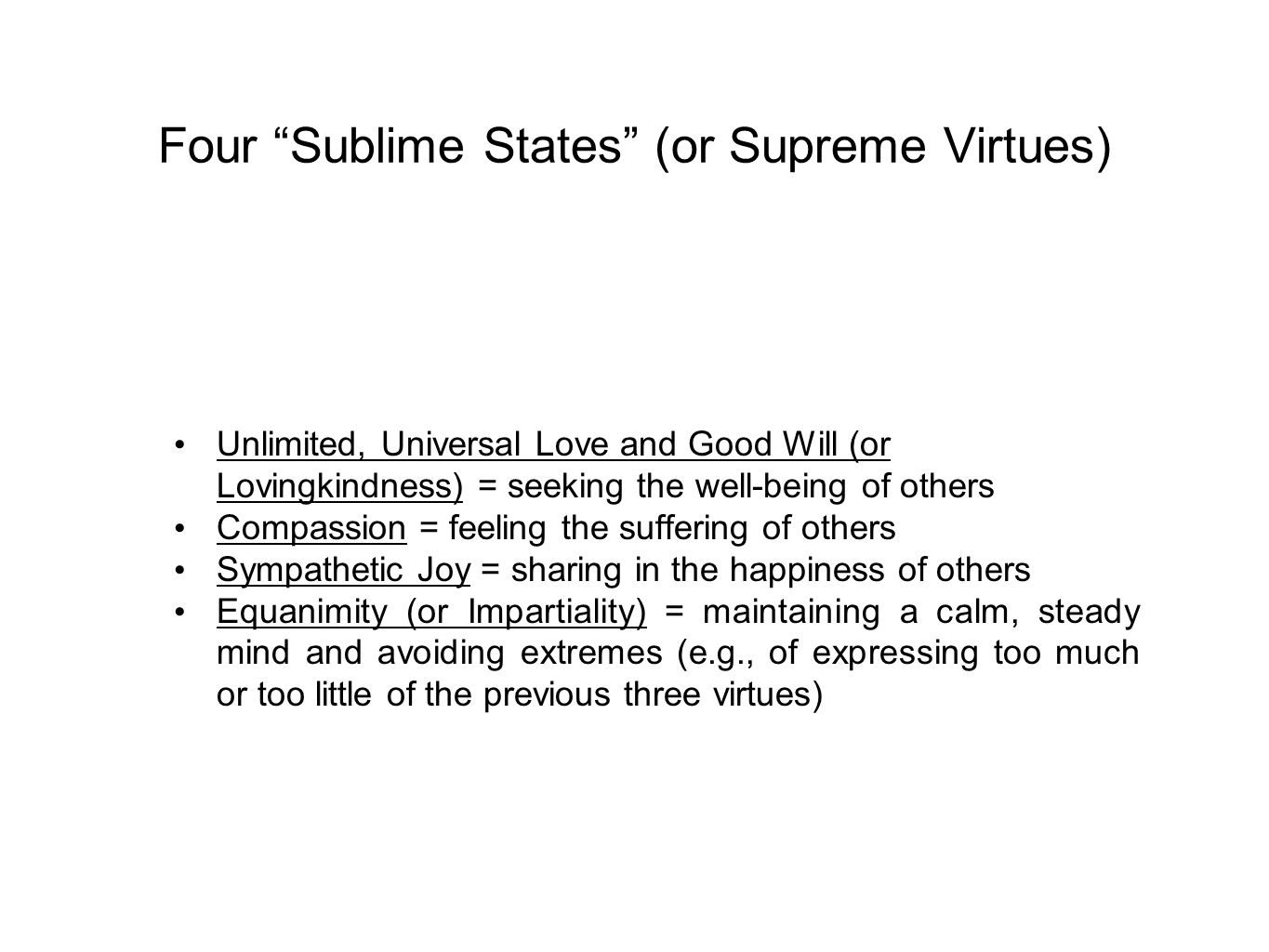 Four Sublime States (or Supreme Virtues) Unlimited, Universal Love and Good Will (or Lovingkindness) = seeking the well-being of others Compassion = feeling the suffering of others Sympathetic Joy = sharing in the happiness of others Equanimity (or Impartiality) = maintaining a calm, steady mind and avoiding extremes (e.g., of expressing too much or too little of the previous three virtues)