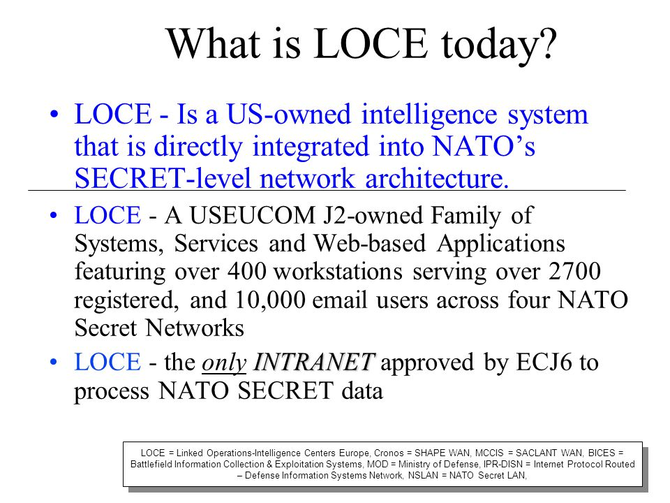 What is LOCE today? LOCE - Is a US-owned intelligence system that is directly integrated into NATO's SECRET-level network architecture. LOCE - A USEUC