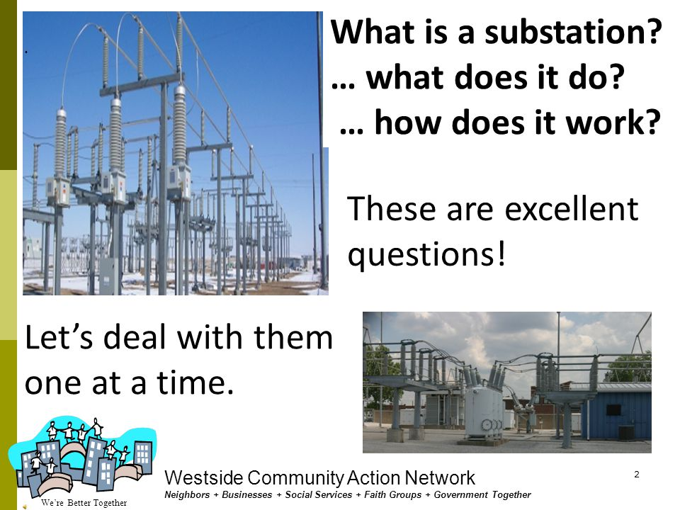 We're Better Together Westside Community Action Network Neighbors + Businesses + Social Services + Faith Groups + Government Together 1 What is a SUBSTATION .