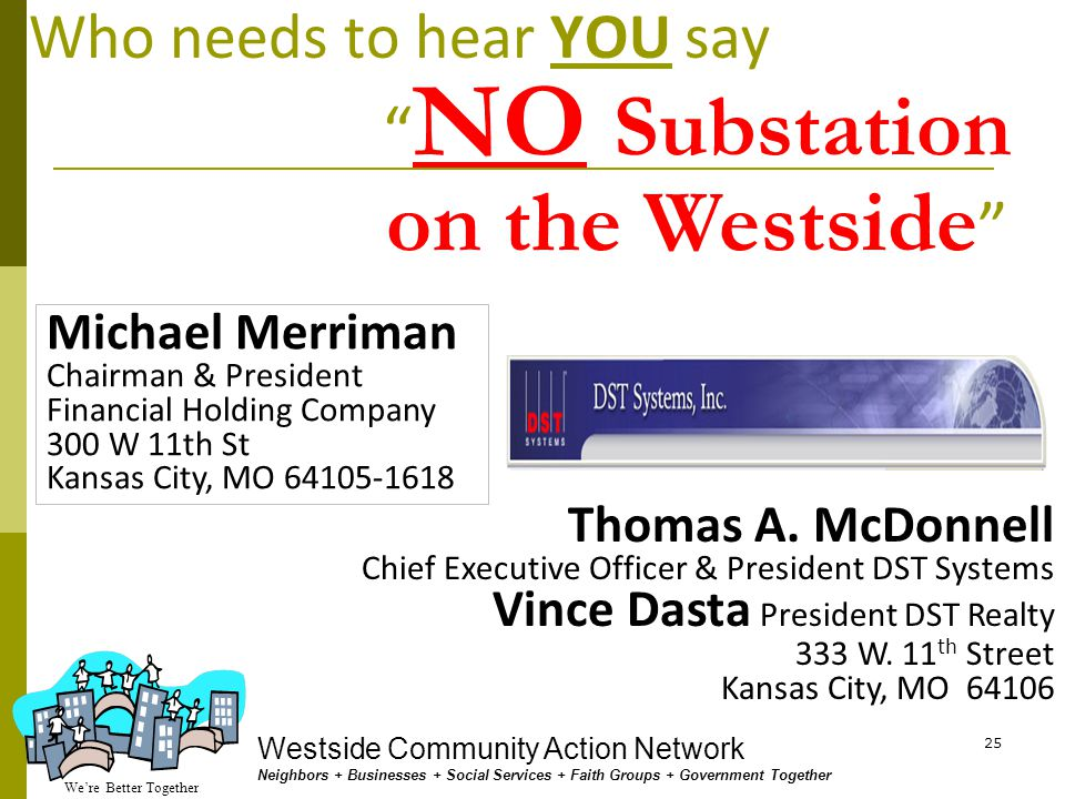 We're Better Together Westside Community Action Network Neighbors + Businesses + Social Services + Faith Groups + Government Together 24 Who needs to hear YOU say Michael Chesser Chairman and Chief Executive Officer Great Plains Energy & KCP&L P.O.