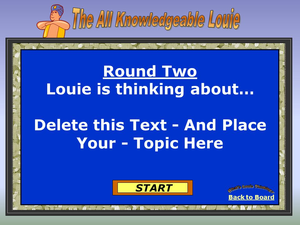 Back to Board START Round 7 Louie is thinking about… Delete this Text - And Place Your - Topic Here
