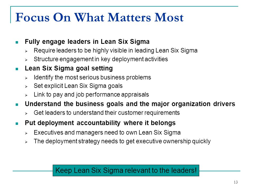 13 Focus On What Matters Most Fully engage leaders in Lean Six Sigma  Require leaders to be highly visible in leading Lean Six Sigma  Structure enga