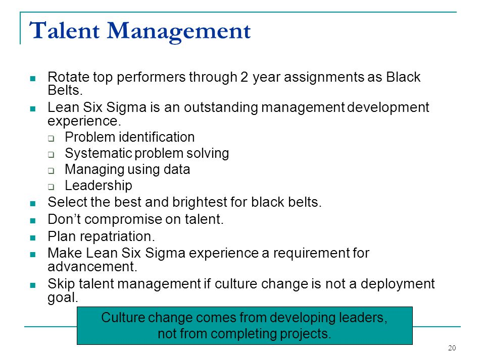 20 Talent Management Rotate top performers through 2 year assignments as Black Belts. Lean Six Sigma is an outstanding management development experien