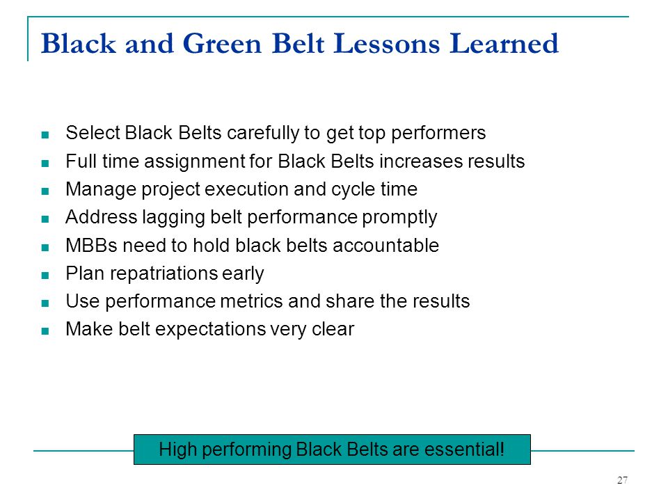 27 Black and Green Belt Lessons Learned Select Black Belts carefully to get top performers Full time assignment for Black Belts increases results Mana