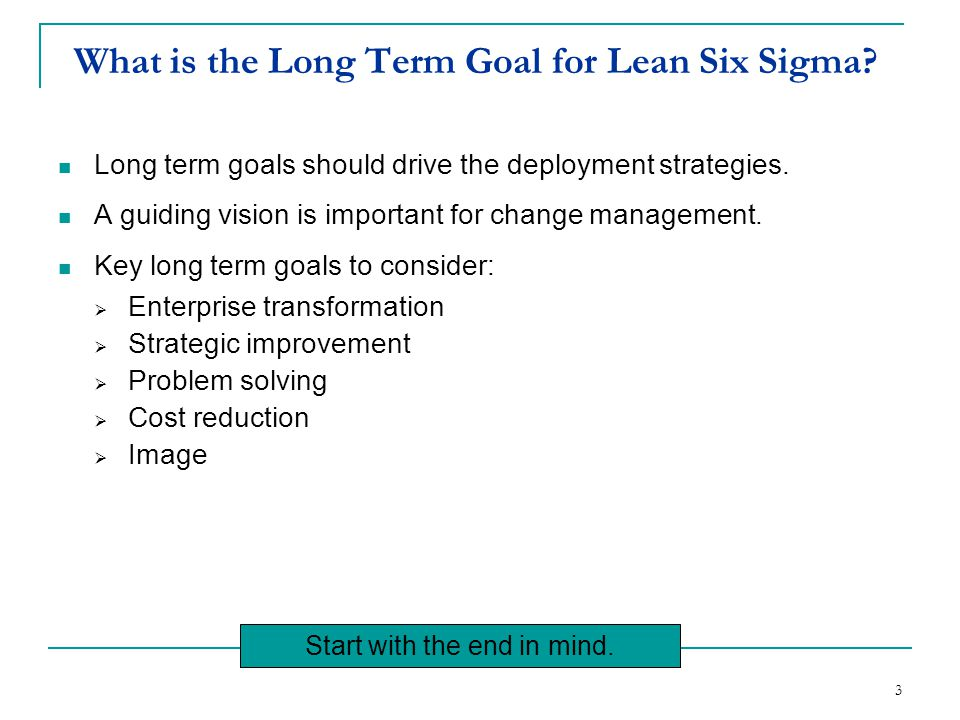 3 What is the Long Term Goal for Lean Six Sigma? Long term goals should drive the deployment strategies. A guiding vision is important for change mana