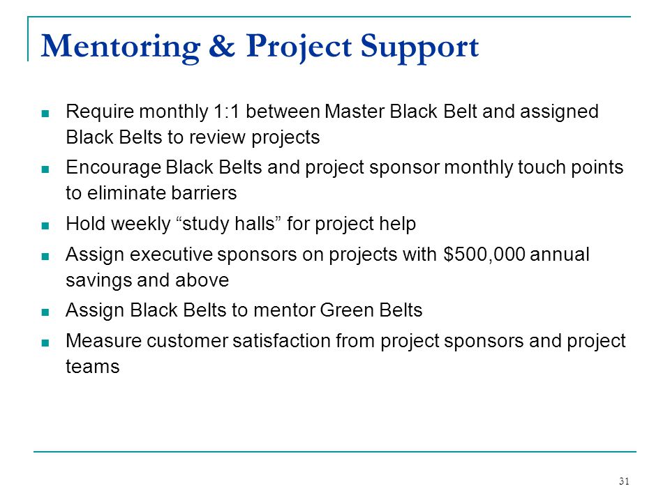 31 Mentoring & Project Support Require monthly 1:1 between Master Black Belt and assigned Black Belts to review projects Encourage Black Belts and pro