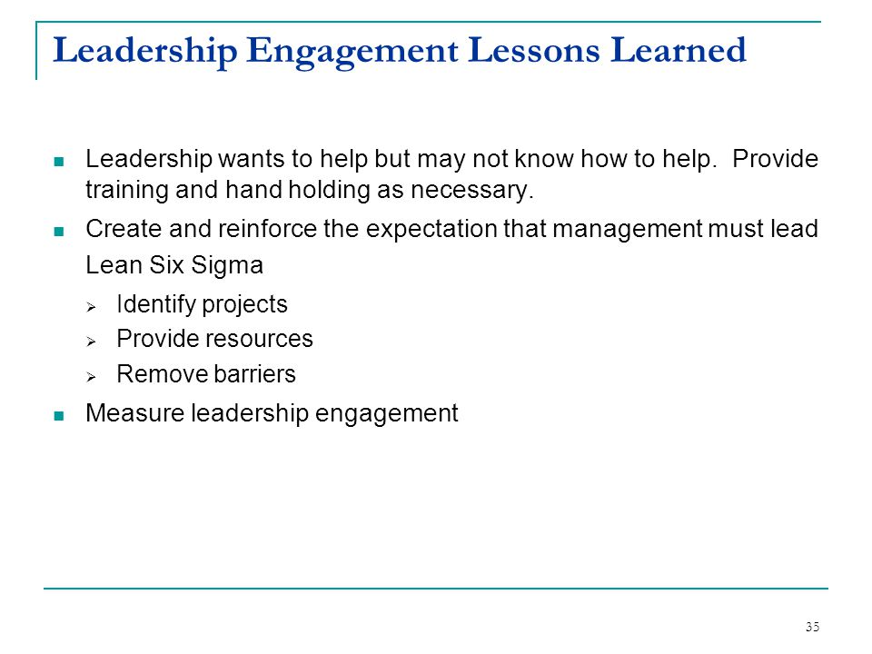 35 Leadership Engagement Lessons Learned Leadership wants to help but may not know how to help. Provide training and hand holding as necessary. Create