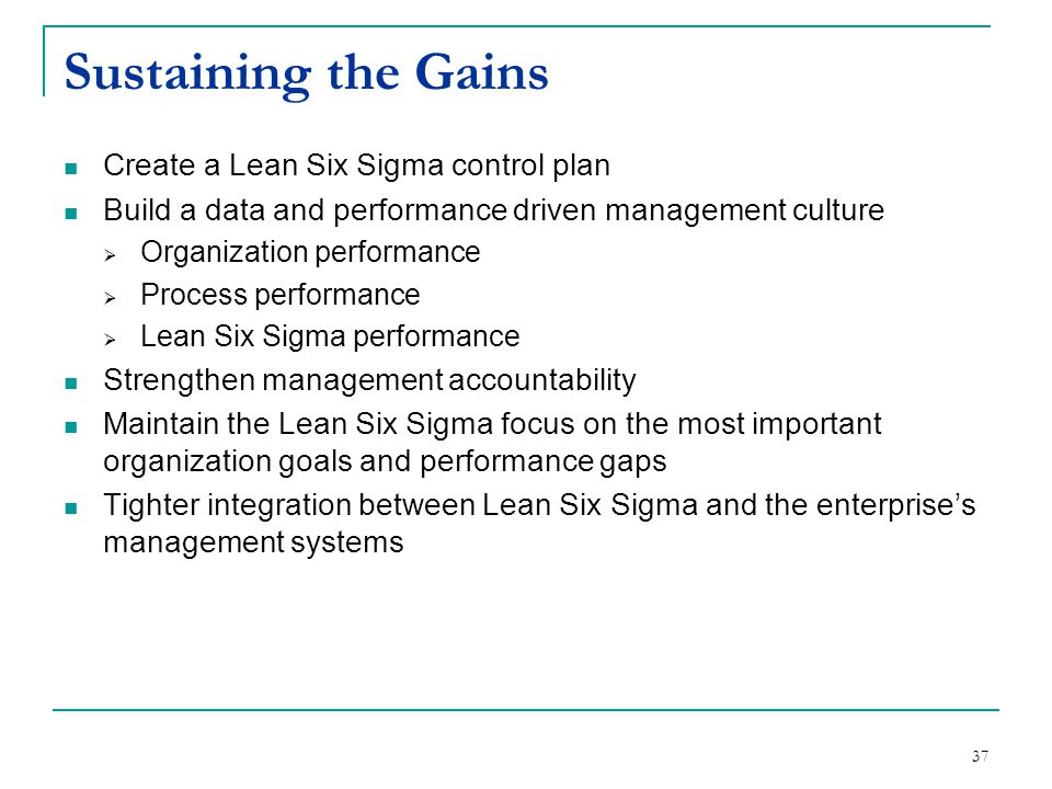 37 Sustaining the Gains Create a Lean Six Sigma control plan Build a data and performance driven management culture  Organization performance  Proce
