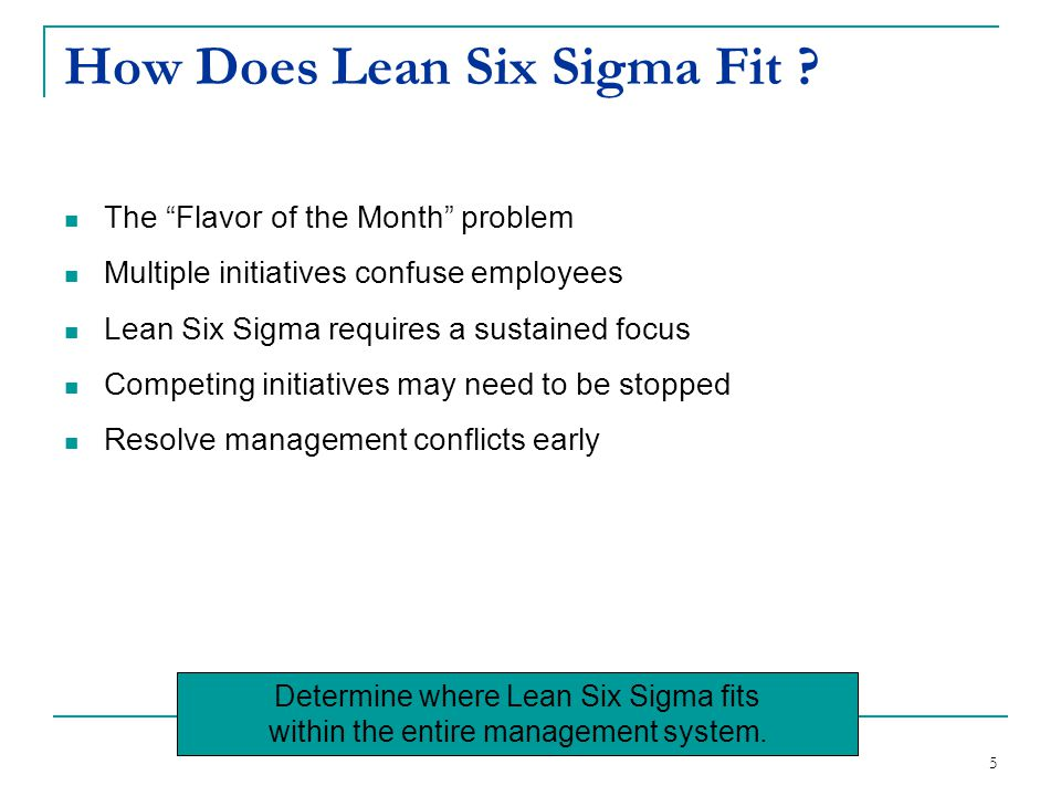 "5 How Does Lean Six Sigma Fit ? The ""Flavor of the Month"" problem Multiple initiatives confuse employees Lean Six Sigma requires a sustained focus Com"