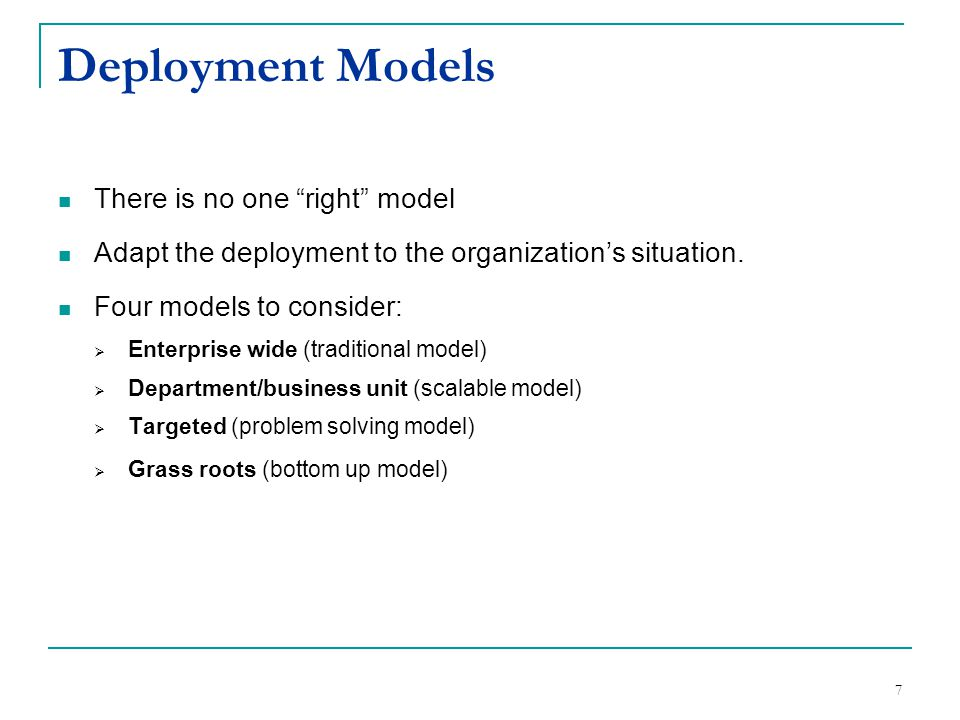 "7 Deployment Models There is no one ""right"" model Adapt the deployment to the organization's situation. Four models to consider:  Enterprise wide (tr"