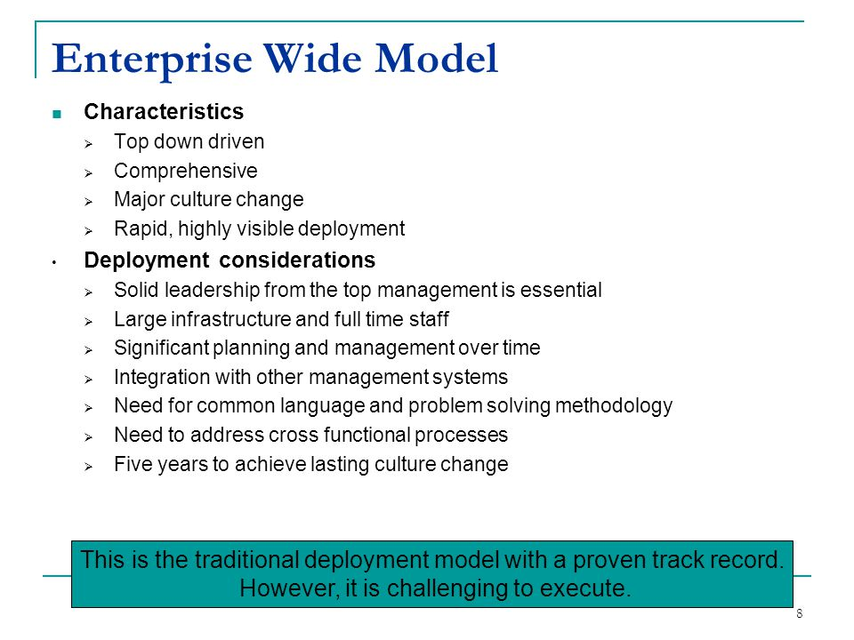 8 Enterprise Wide Model Characteristics  Top down driven  Comprehensive  Major culture change  Rapid, highly visible deployment Deployment conside