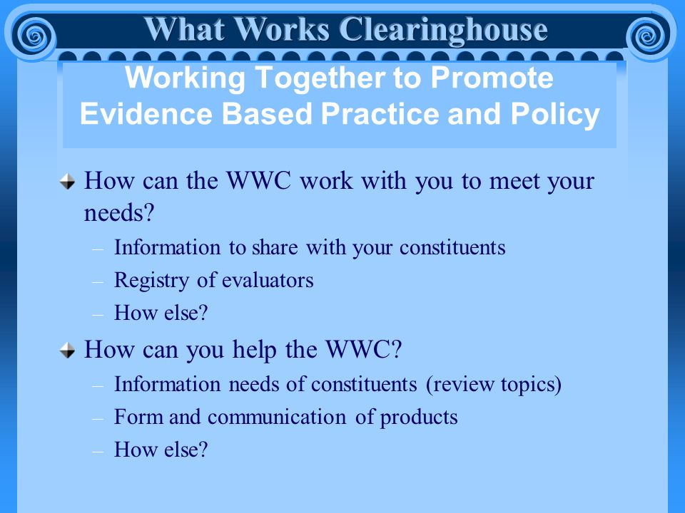 Working Together to Promote Evidence Based Practice and Policy How can the WWC work with you to meet your needs.
