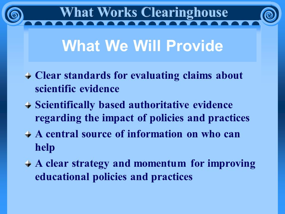 What We Will Provide Clear standards for evaluating claims about scientific evidence Scientifically based authoritative evidence regarding the impact of policies and practices A central source of information on who can help A clear strategy and momentum for improving educational policies and practices