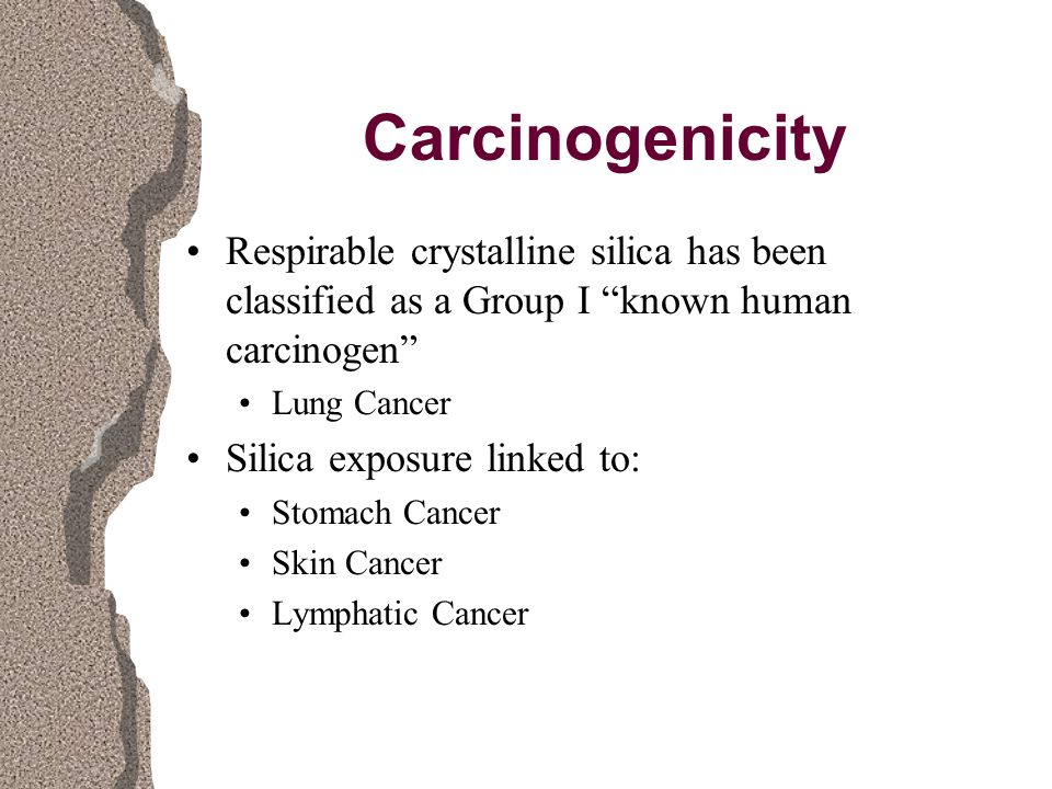 Carcinogenicity Respirable crystalline silica has been classified as a Group I known human carcinogen Lung Cancer Silica exposure linked to: Stomach Cancer Skin Cancer Lymphatic Cancer