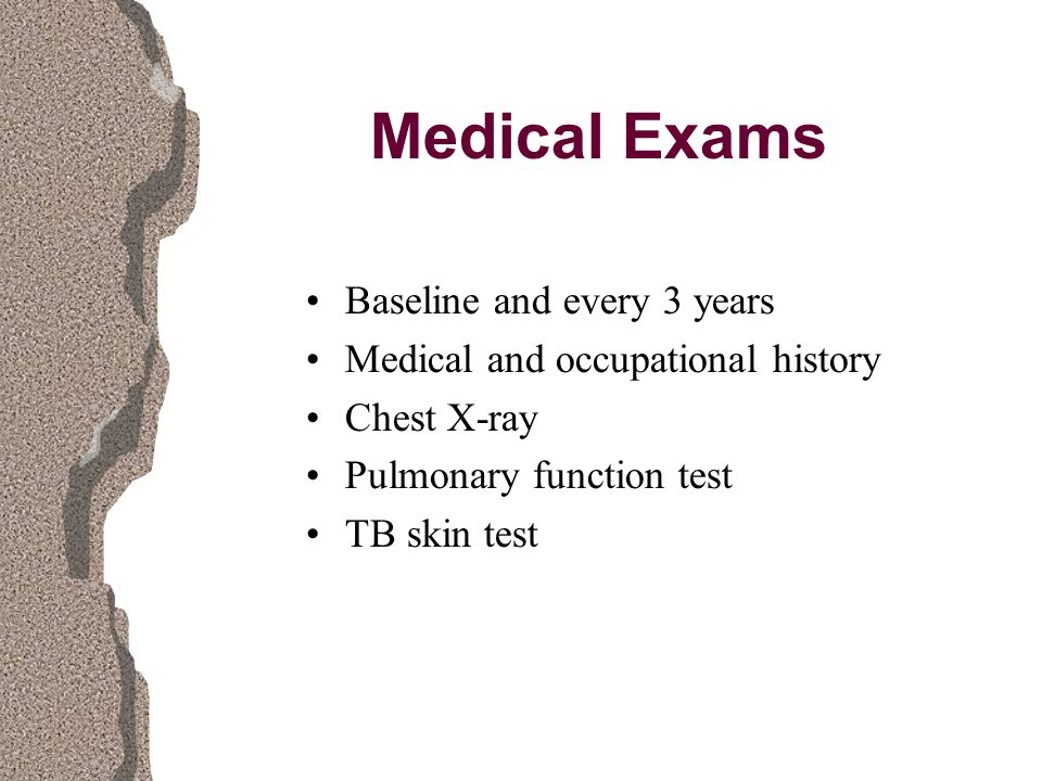 Medical Exams Baseline and every 3 years Medical and occupational history Chest X-ray Pulmonary function test TB skin test
