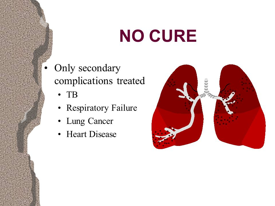 NO CURE Only secondary complications treated TB Respiratory Failure Lung Cancer Heart Disease