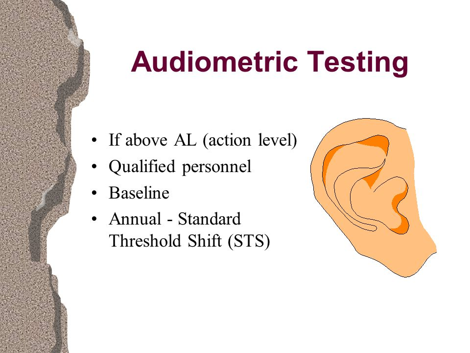 Audiometric Testing If above AL (action level) Qualified personnel Baseline Annual - Standard Threshold Shift (STS)
