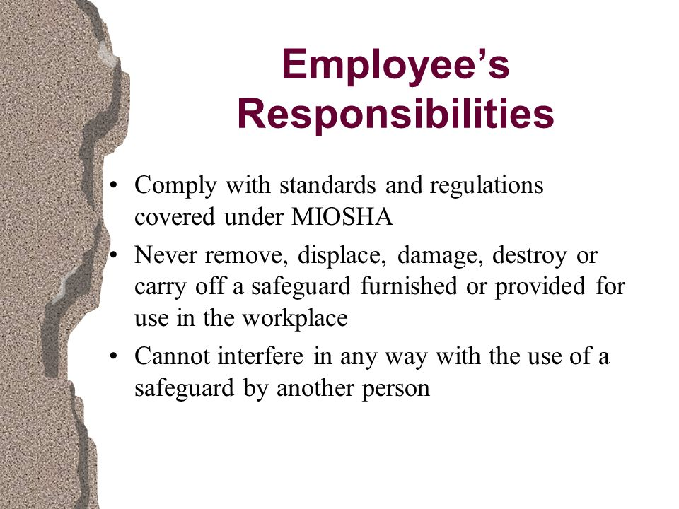 Employee's Responsibilities Comply with standards and regulations covered under MIOSHA Never remove, displace, damage, destroy or carry off a safeguard furnished or provided for use in the workplace Cannot interfere in any way with the use of a safeguard by another person