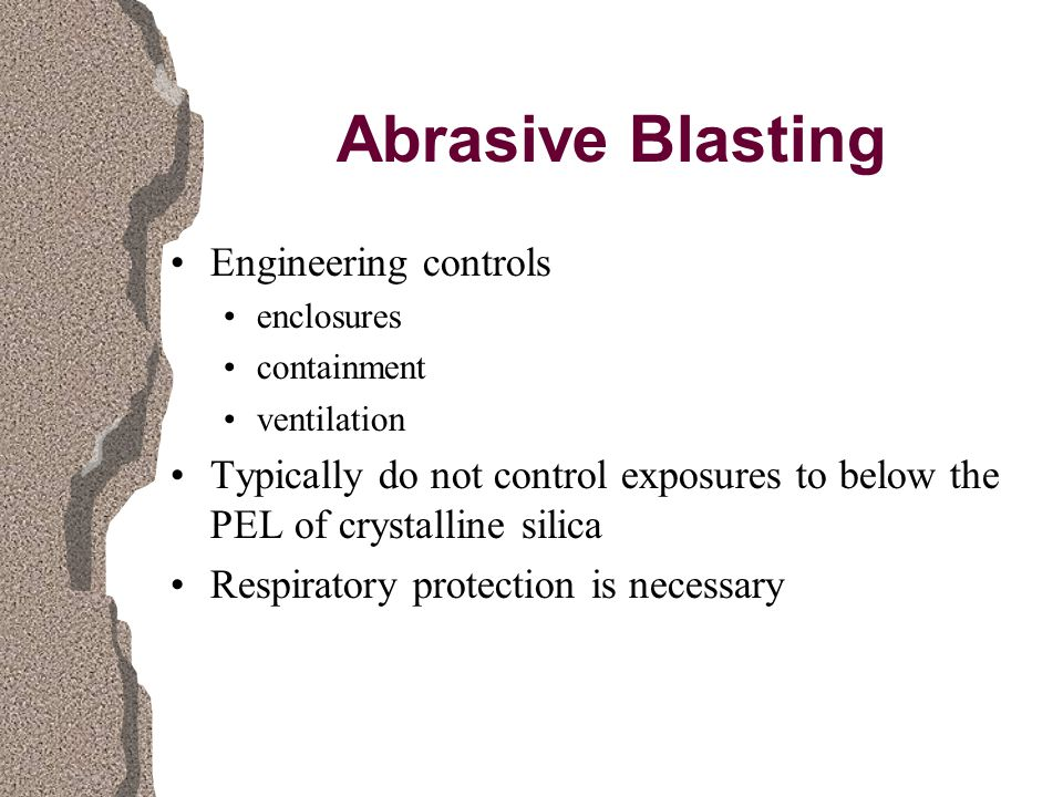 Abrasive Blasting Engineering controls enclosures containment ventilation Typically do not control exposures to below the PEL of crystalline silica Respiratory protection is necessary