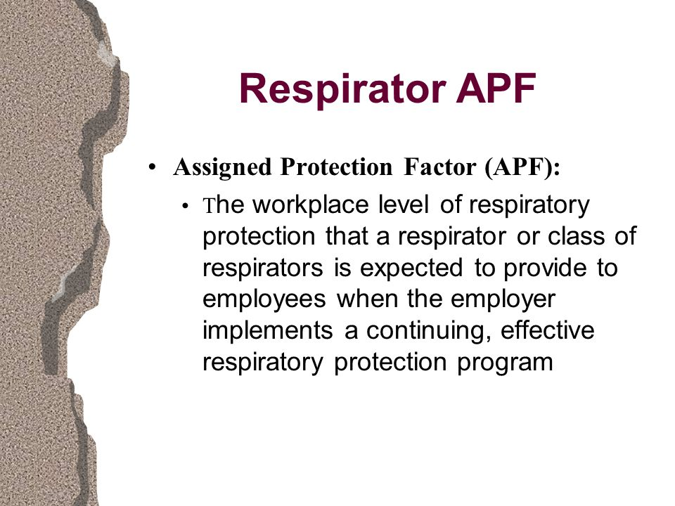 Respirator APF Assigned Protection Factor (APF): T he workplace level of respiratory protection that a respirator or class of respirators is expected to provide to employees when the employer implements a continuing, effective respiratory protection program