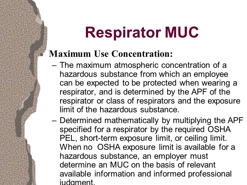 Respirator MUC l Maximum Use Concentration: –The maximum atmospheric concentration of a hazardous substance from which an employee can be expected to be protected when wearing a respirator, and is determined by the APF of the respirator or class of respirators and the exposure limit of the hazardous substance.