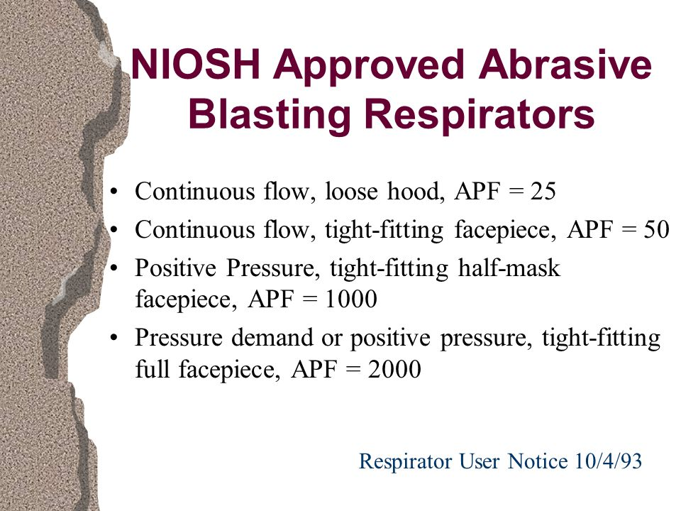 NIOSH Approved Abrasive Blasting Respirators Continuous flow, loose hood, APF = 25 Continuous flow, tight-fitting facepiece, APF = 50 Positive Pressure, tight-fitting half-mask facepiece, APF = 1000 Pressure demand or positive pressure, tight-fitting full facepiece, APF = 2000 Respirator User Notice 10/4/93