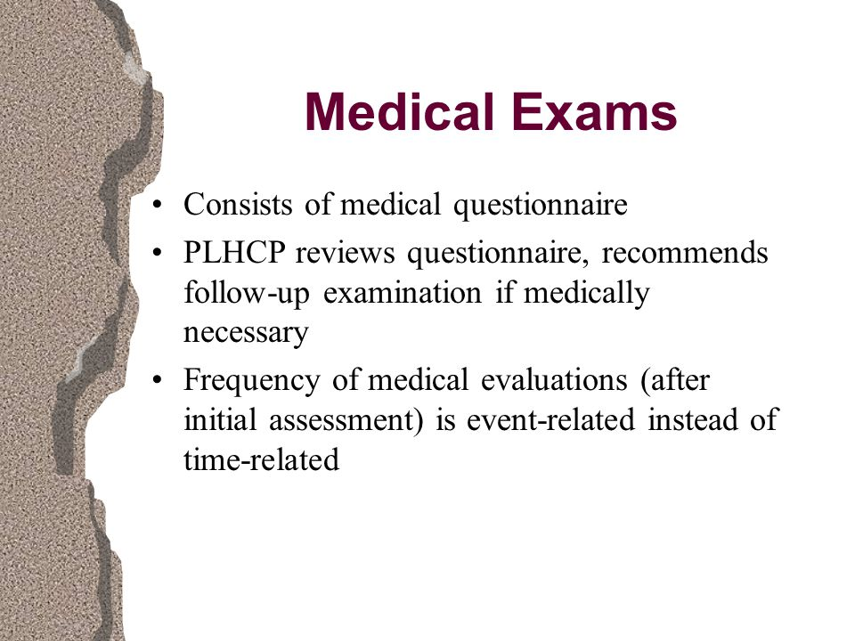 Medical Exams Consists of medical questionnaire PLHCP reviews questionnaire, recommends follow-up examination if medically necessary Frequency of medical evaluations (after initial assessment) is event-related instead of time-related