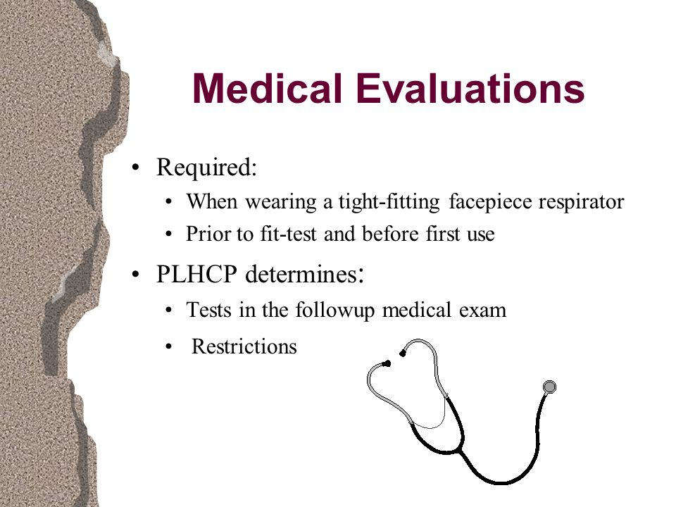 Medical Evaluations Required: When wearing a tight-fitting facepiece respirator Prior to fit-test and before first use PLHCP determines : Tests in the followup medical exam Restrictions