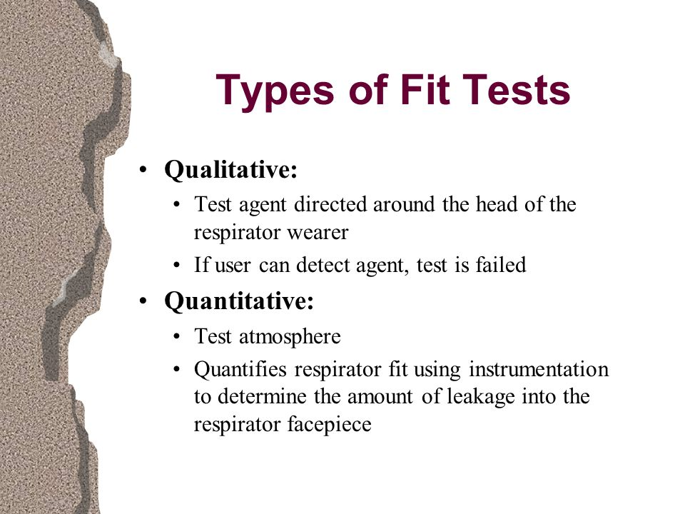 Types of Fit Tests Qualitative: Test agent directed around the head of the respirator wearer If user can detect agent, test is failed Quantitative: Test atmosphere Quantifies respirator fit using instrumentation to determine the amount of leakage into the respirator facepiece