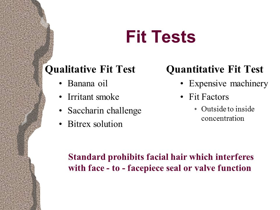 Fit Tests Qualitative Fit Test Banana oil Irritant smoke Saccharin challenge Bitrex solution Quantitative Fit Test Expensive machinery Fit Factors Outside to inside concentration Standard prohibits facial hair which interferes with face - to - facepiece seal or valve function