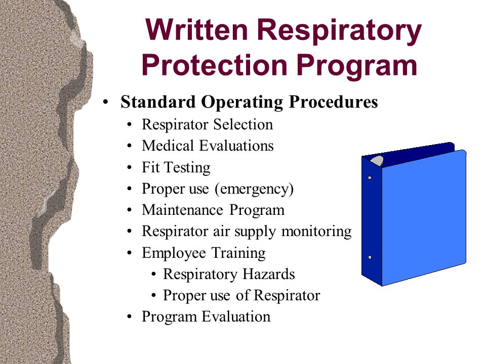 Written Respiratory Protection Program Standard Operating Procedures Respirator Selection Medical Evaluations Fit Testing Proper use (emergency) Maintenance Program Respirator air supply monitoring Employee Training Respiratory Hazards Proper use of Respirator Program Evaluation