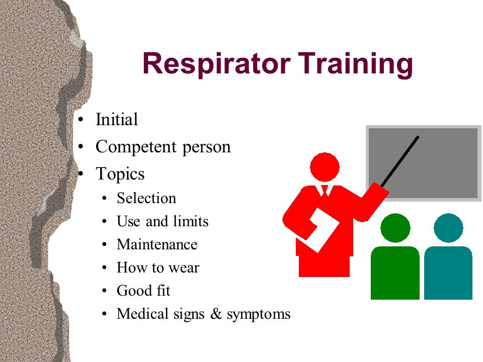 Respirator Training Initial Competent person Topics Selection Use and limits Maintenance How to wear Good fit Medical signs & symptoms