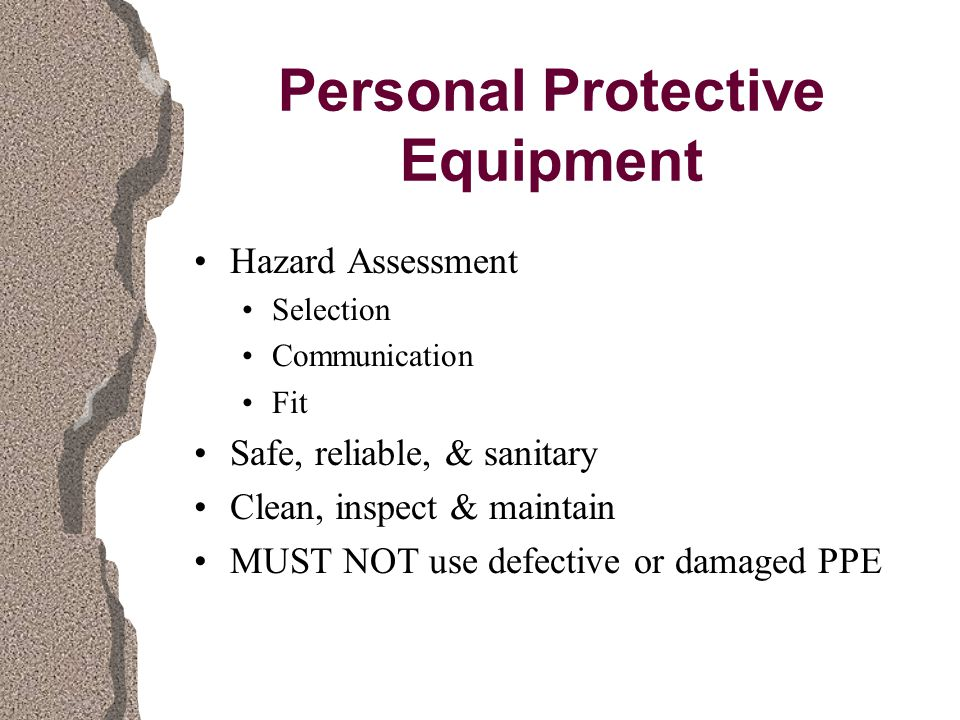 Personal Protective Equipment Hazard Assessment Selection Communication Fit Safe, reliable, & sanitary Clean, inspect & maintain MUST NOT use defective or damaged PPE