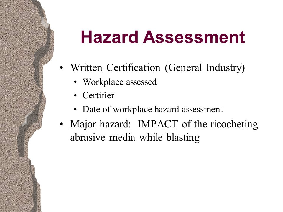 Hazard Assessment Written Certification (General Industry) Workplace assessed Certifier Date of workplace hazard assessment Major hazard: IMPACT of the ricocheting abrasive media while blasting