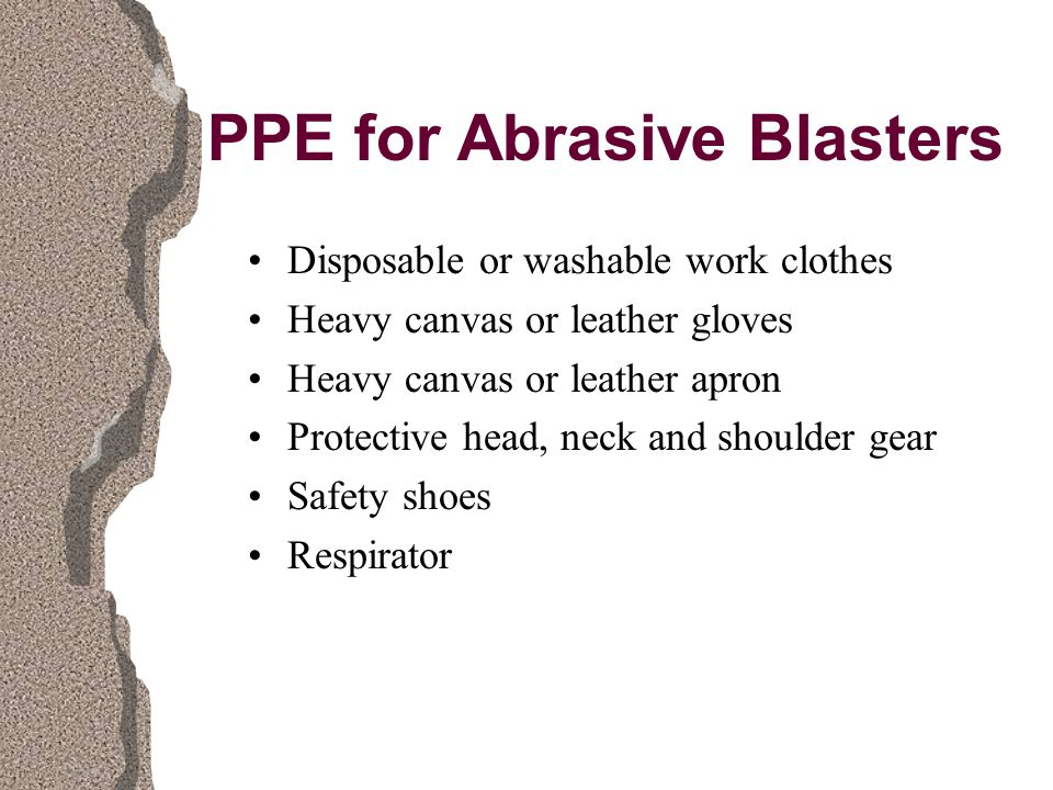PPE for Abrasive Blasters Disposable or washable work clothes Heavy canvas or leather gloves Heavy canvas or leather apron Protective head, neck and shoulder gear Safety shoes Respirator
