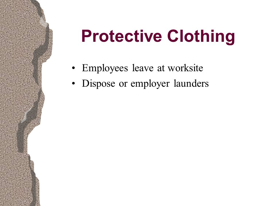 Protective Clothing Employees leave at worksite Dispose or employer launders
