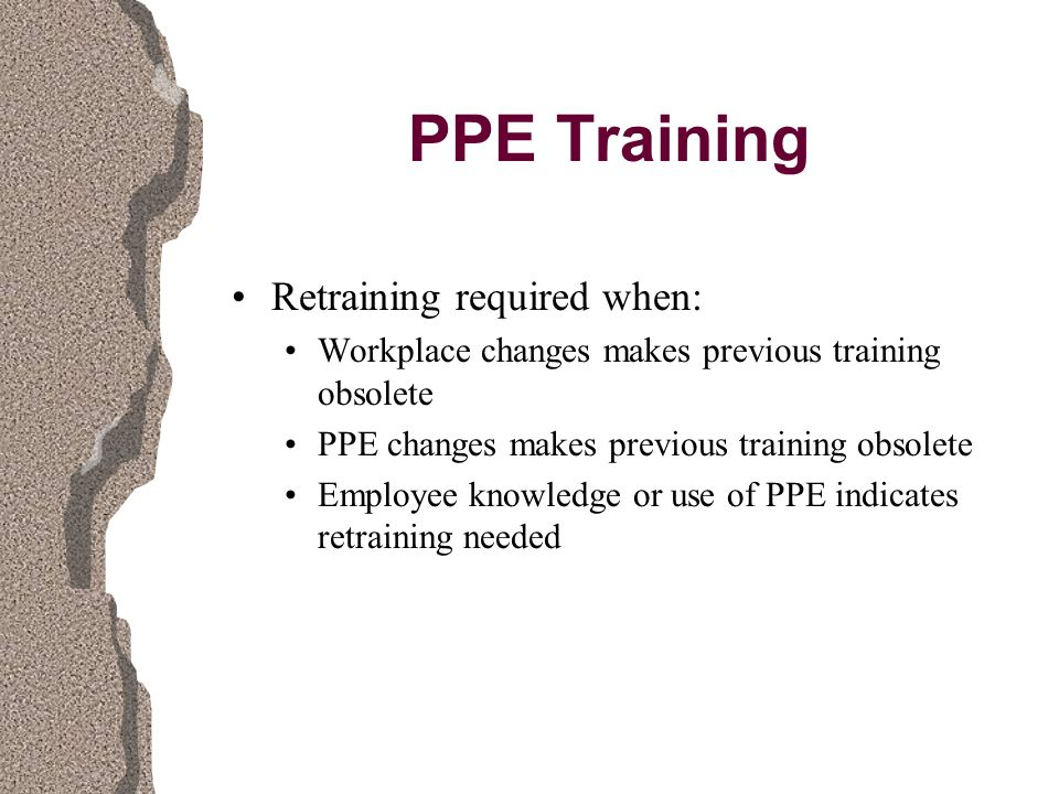PPE Training Retraining required when: Workplace changes makes previous training obsolete PPE changes makes previous training obsolete Employee knowledge or use of PPE indicates retraining needed